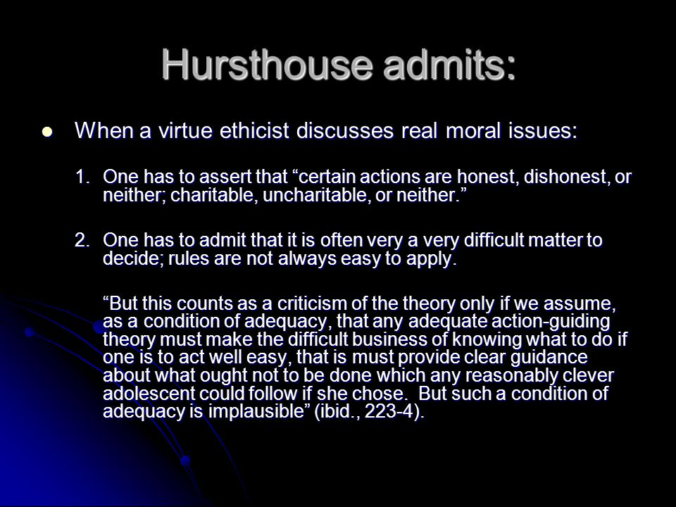 Hursthouse admits: When a virtue ethicist discusses real moral issues: