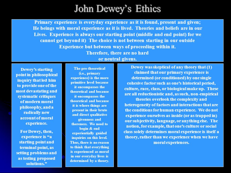 John Dewey's Ethics Primary experience is everyday experience as it is found, present and given;