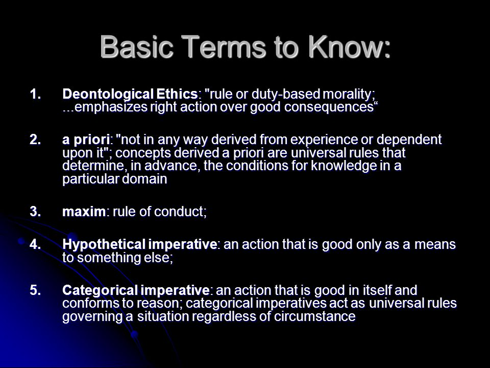 Basic Terms to Know: 1. Deontological Ethics: rule or duty-based morality; ...emphasizes right action over good consequences