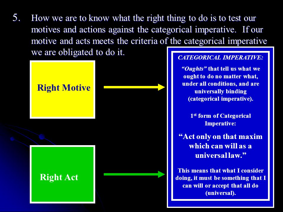 5. How we are to know what the right thing to do is to test our motives and actions against the categorical imperative. If our motive and acts meets the criteria of the categorical imperative we are obligated to do it.