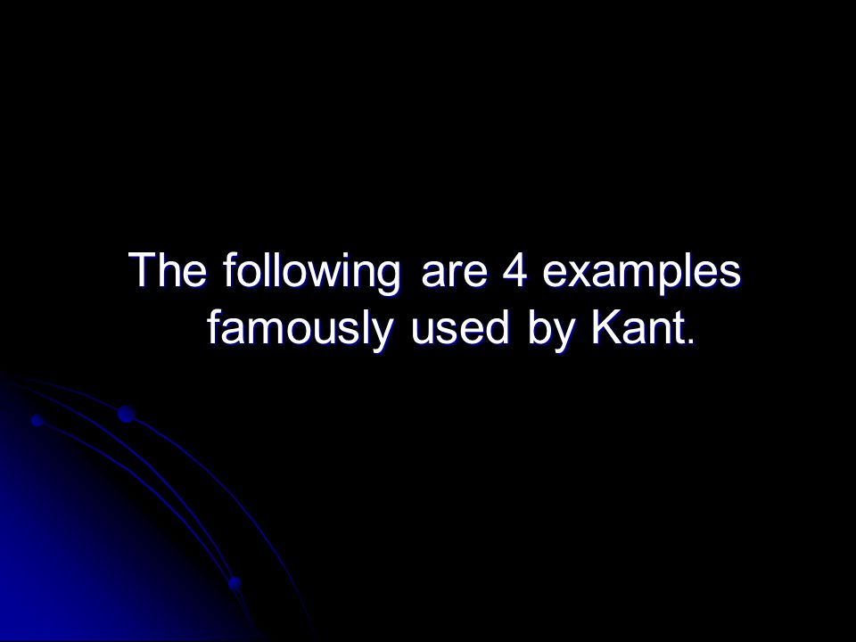 The following are 4 examples famously used by Kant.