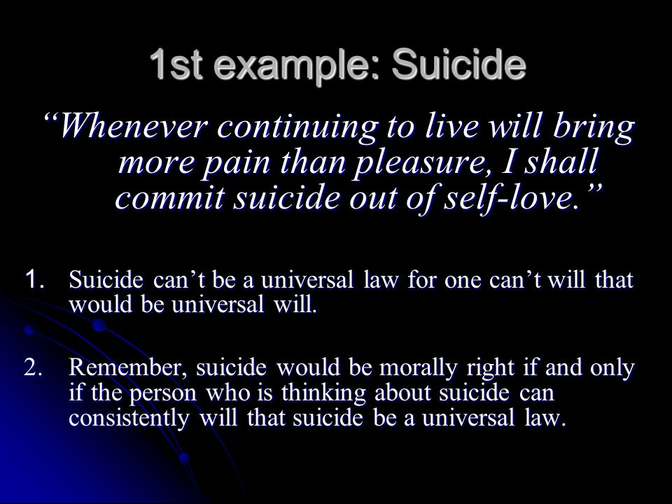 1st example: Suicide Whenever continuing to live will bring more pain than pleasure, I shall commit suicide out of self-love.