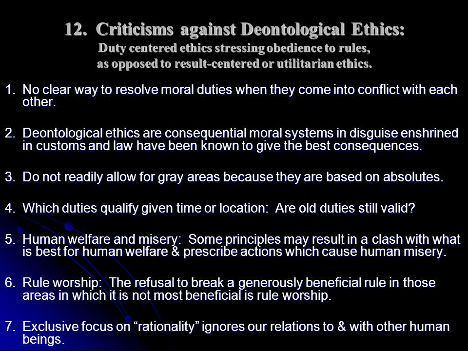 12. Criticisms against Deontological Ethics: Duty centered ethics stressing obedience to rules, as opposed to result-centered or utilitarian ethics.
