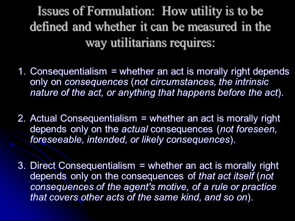 Issues of Formulation: How utility is to be defined and whether it can be measured in the way utilitarians requires:
