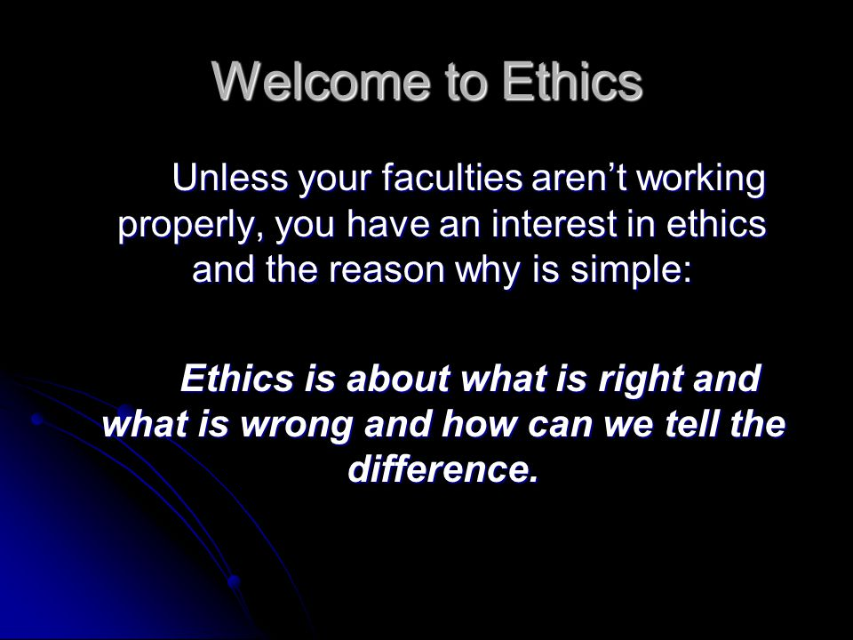 Welcome to Ethics Unless your faculties aren't working properly, you have an interest in ethics and the reason why is simple:
