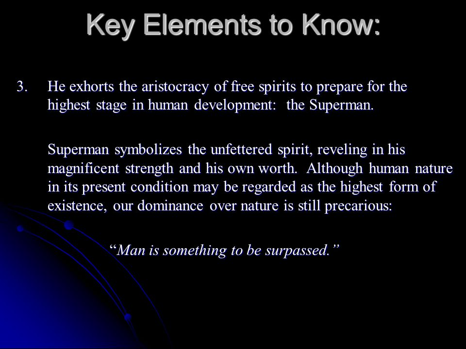 Key Elements to Know: 3. He exhorts the aristocracy of free spirits to prepare for the highest stage in human development: the Superman.