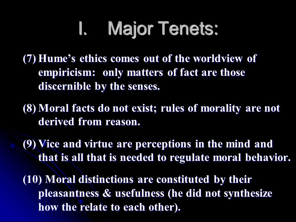I. Major Tenets: (7) Hume's ethics comes out of the worldview of empiricism: only matters of fact are those discernible by the senses.