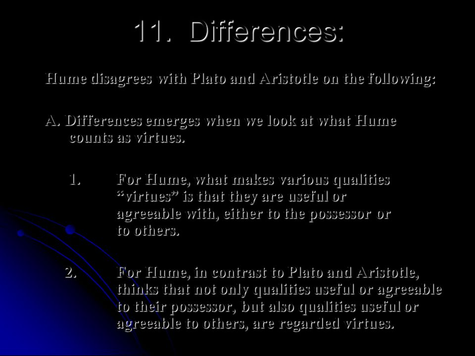 11. Differences: Hume disagrees with Plato and Aristotle on the following: A. Differences emerges when we look at what Hume counts as virtues.