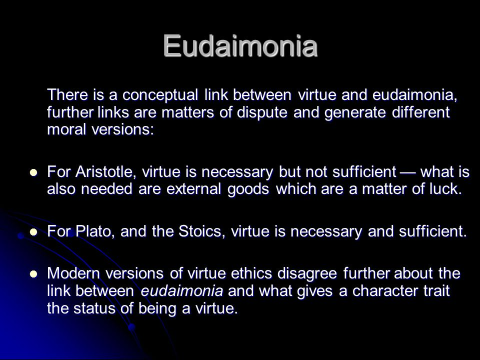 Eudaimonia There is a conceptual link between virtue and eudaimonia, further links are matters of dispute and generate different moral versions: