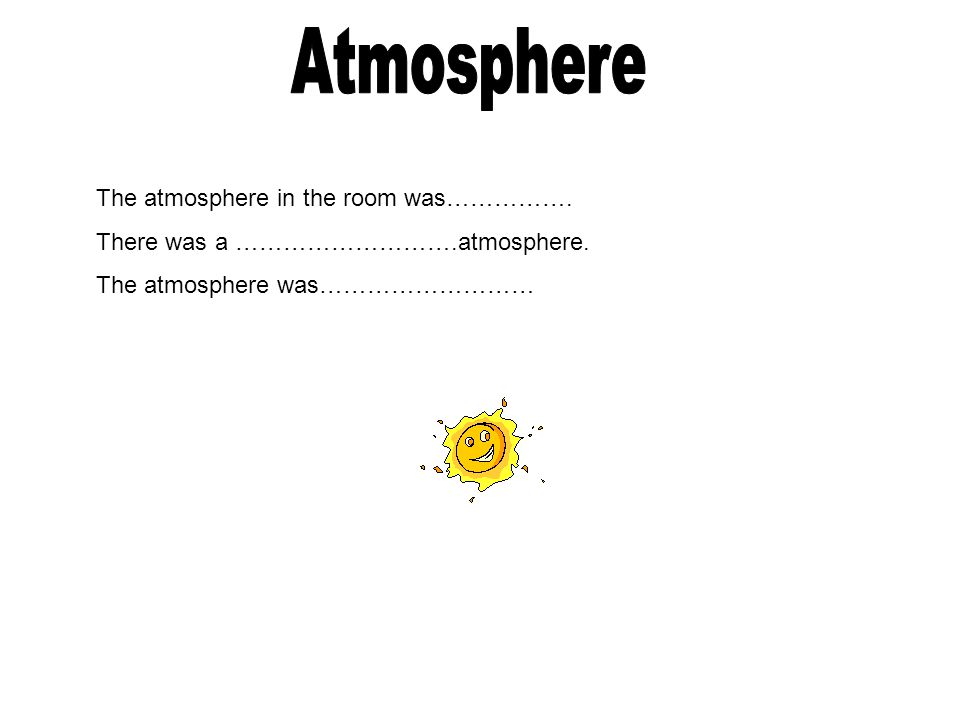 Atmosphere The atmosphere in the room was…………….
