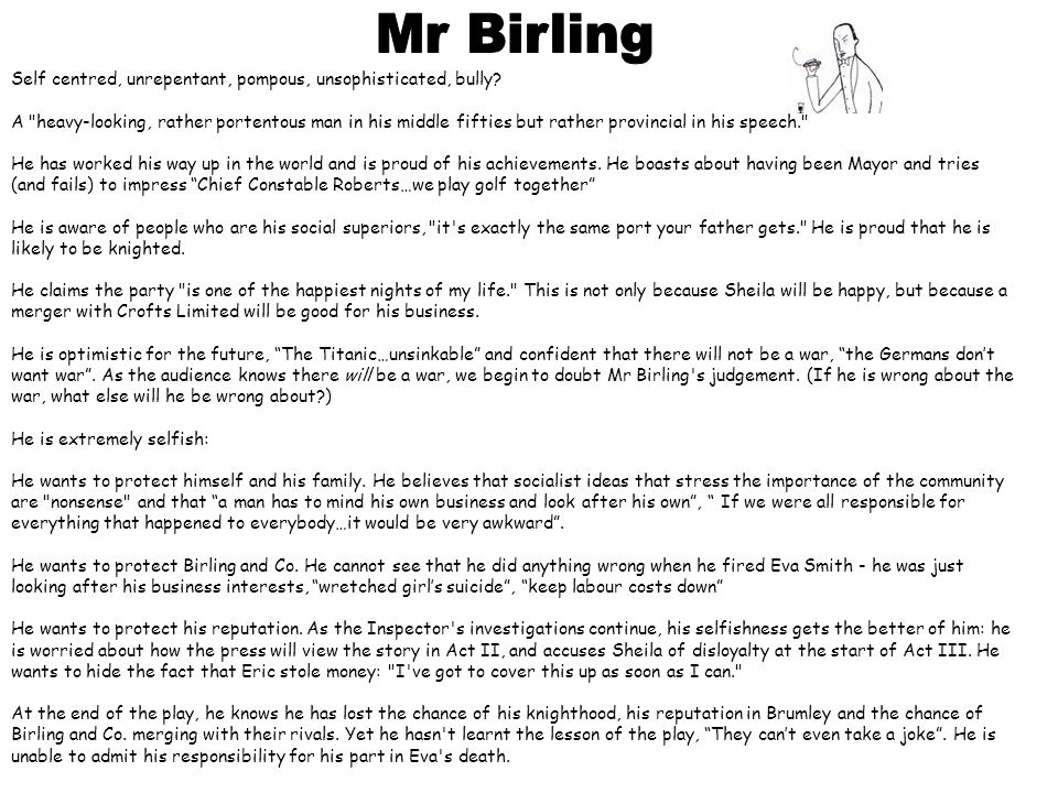 Mr Birling Self centred, unrepentant, pompous, unsophisticated, bully