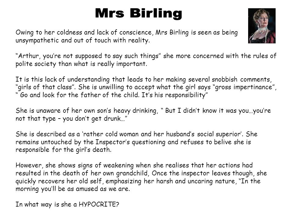 Mrs Birling Owing to her coldness and lack of conscience, Mrs Birling is seen as being unsympathetic and out of touch with reality.