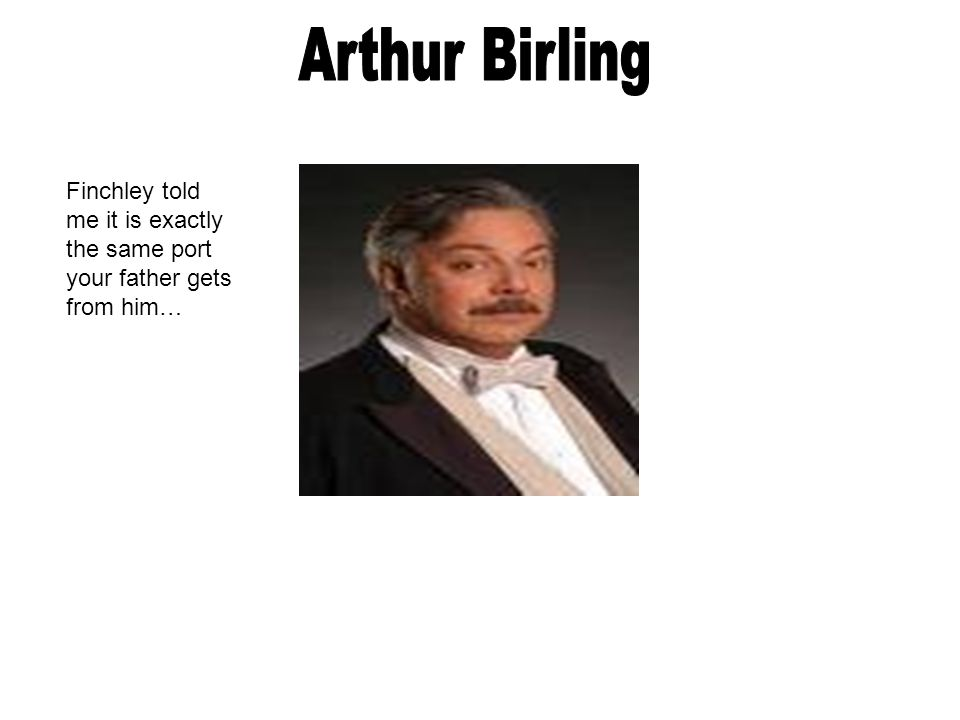 Arthur Birling Finchley told me it is exactly the same port your father gets from him…