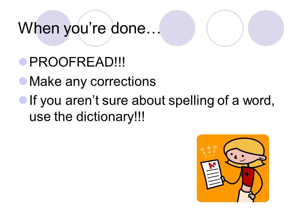 When you're done… PROOFREAD!!! Make any corrections