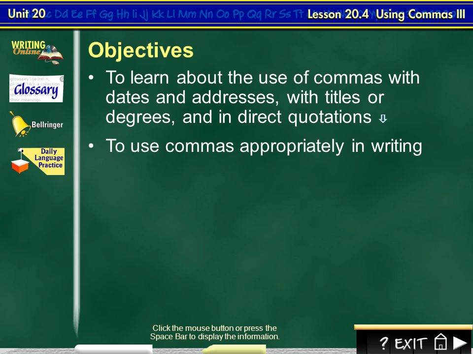 Objectives To learn about the use of commas with dates and addresses, with titles or degrees, and in direct quotations 