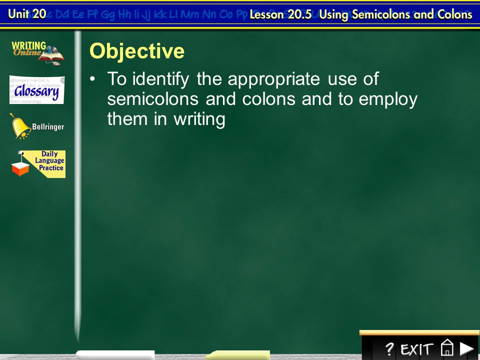 Objective To identify the appropriate use of semicolons and colons and to employ them in writing.