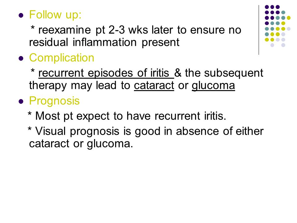 Follow up: * reexamine pt 2-3 wks later to ensure no residual inflammation present. Complication.