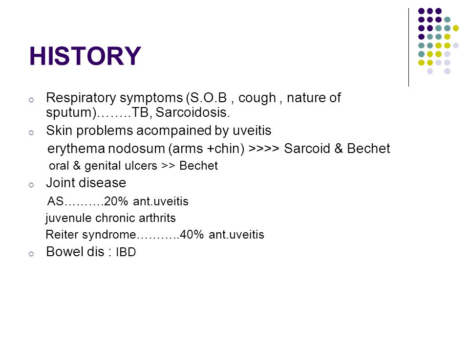 HISTORY Respiratory symptoms (S.O.B , cough , nature of sputum)……..TB, Sarcoidosis. Skin problems acompained by uveitis.