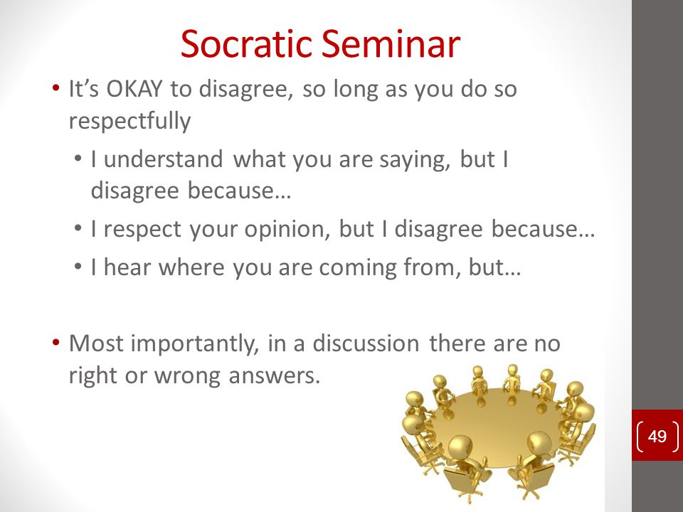 Socratic Seminar It's OKAY to disagree, so long as you do so respectfully. I understand what you are saying, but I disagree because…
