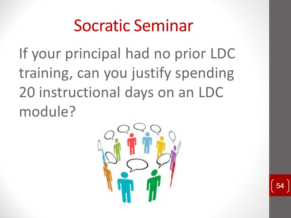 Socratic Seminar If your principal had no prior LDC training, can you justify spending 20 instructional days on an LDC module