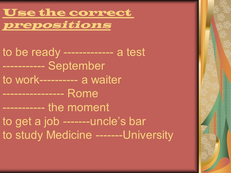 Use the correct prepositions to be ready ------------- a test ----------- September to work---------- a waiter ---------------- Rome ----------- the moment to get a job -------uncle's bar to study Medicine -------University