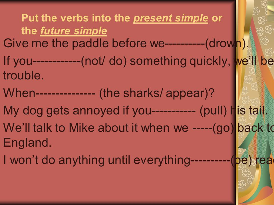 Put the verbs into the present simple or the future simple