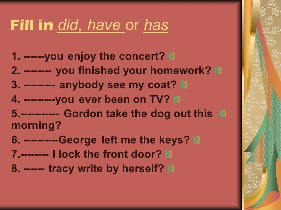 Fill in did, have or has 1. ------you enjoy the concert