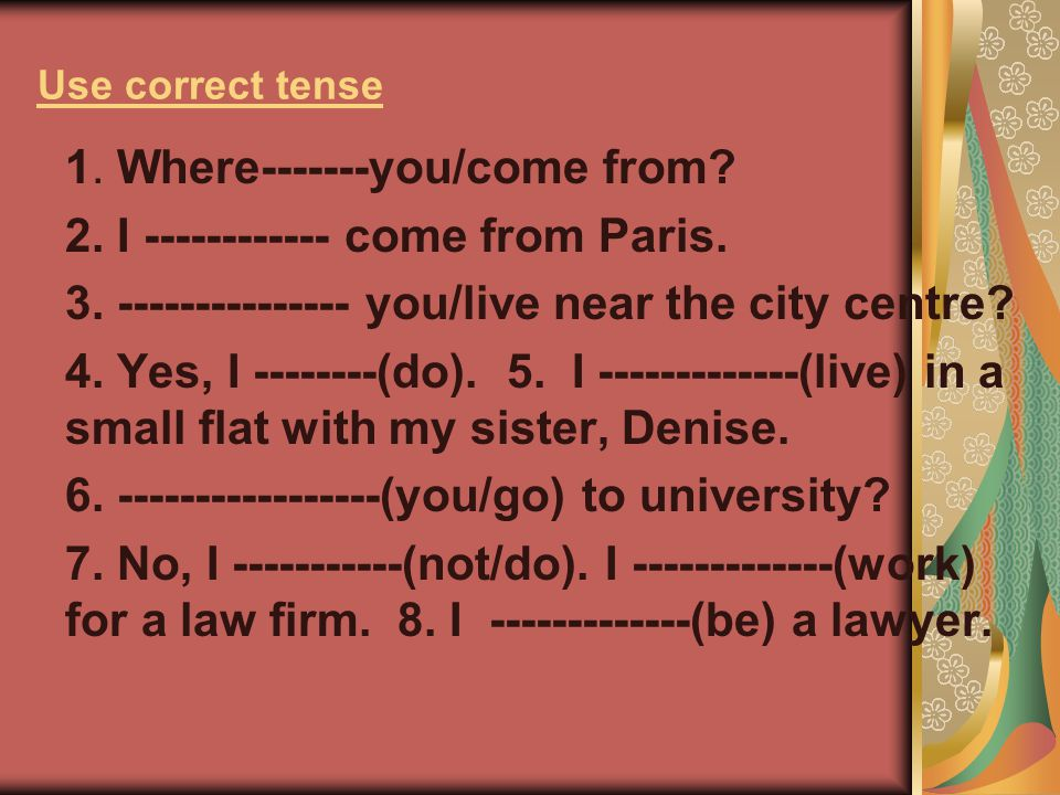 1. Where-------you/come from 2. I ------------ come from Paris.