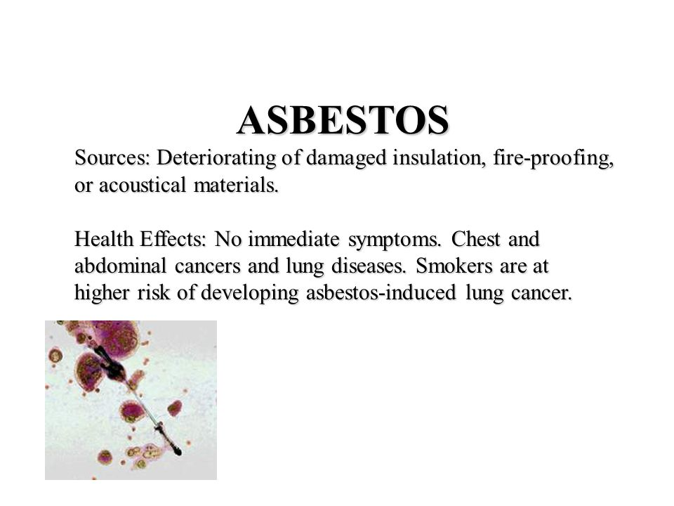 ASBESTOS Sources: Deteriorating of damaged insulation, fire-proofing, or acoustical materials.