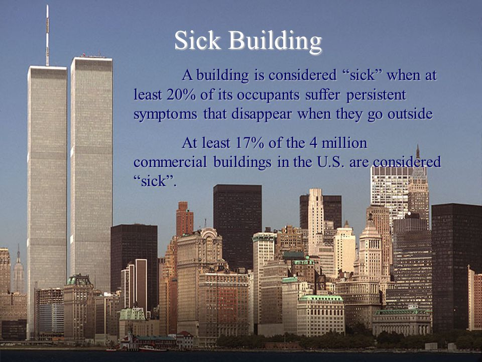 Sick Building A building is considered sick when at least 20% of its occupants suffer persistent symptoms that disappear when they go outside.