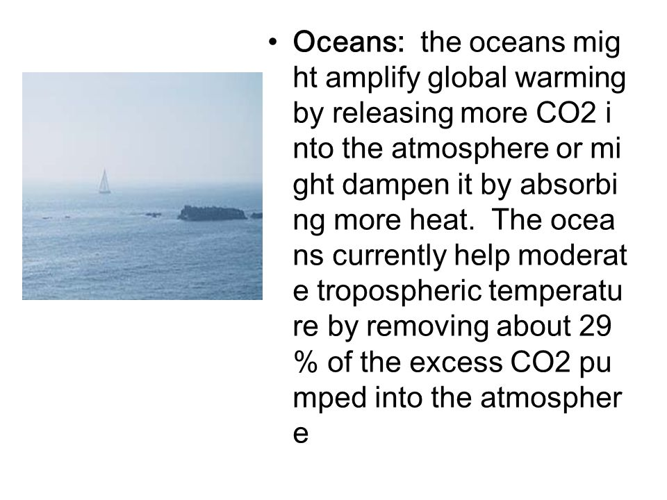 Oceans: the oceans might amplify global warming by releasing more CO2 into the atmosphere or might dampen it by absorbing more heat.