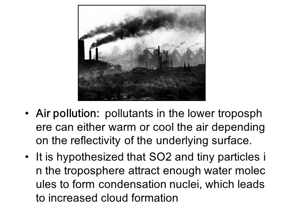 Air pollution: pollutants in the lower troposphere can either warm or cool the air depending on the reflectivity of the underlying surface.