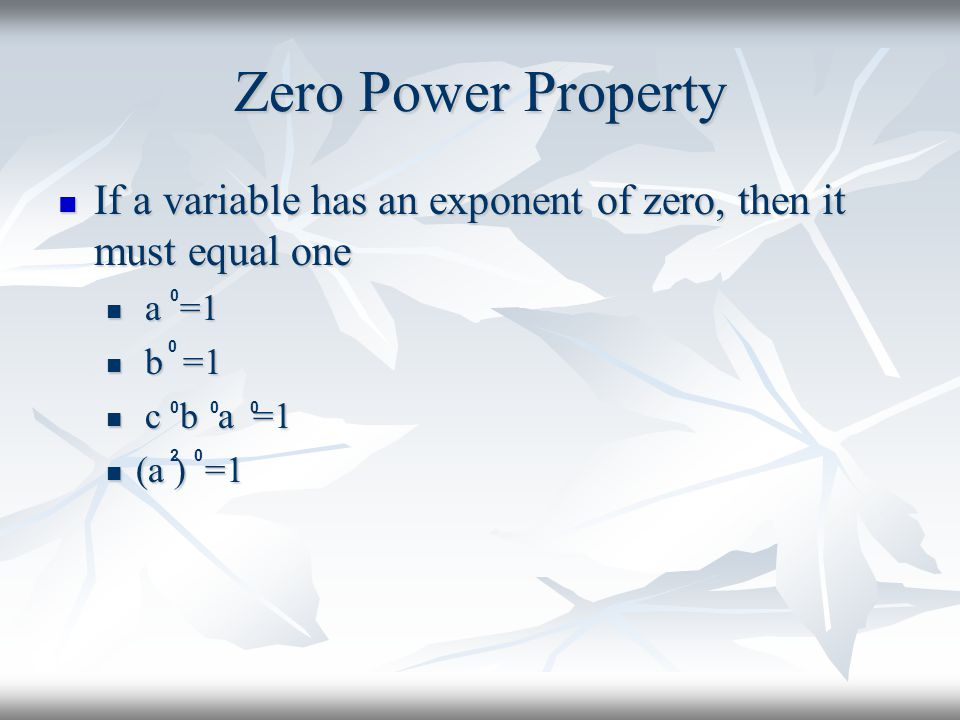 Zero Power Property If a variable has an exponent of zero, then it must equal one. a =1. b =1. c b a =1.