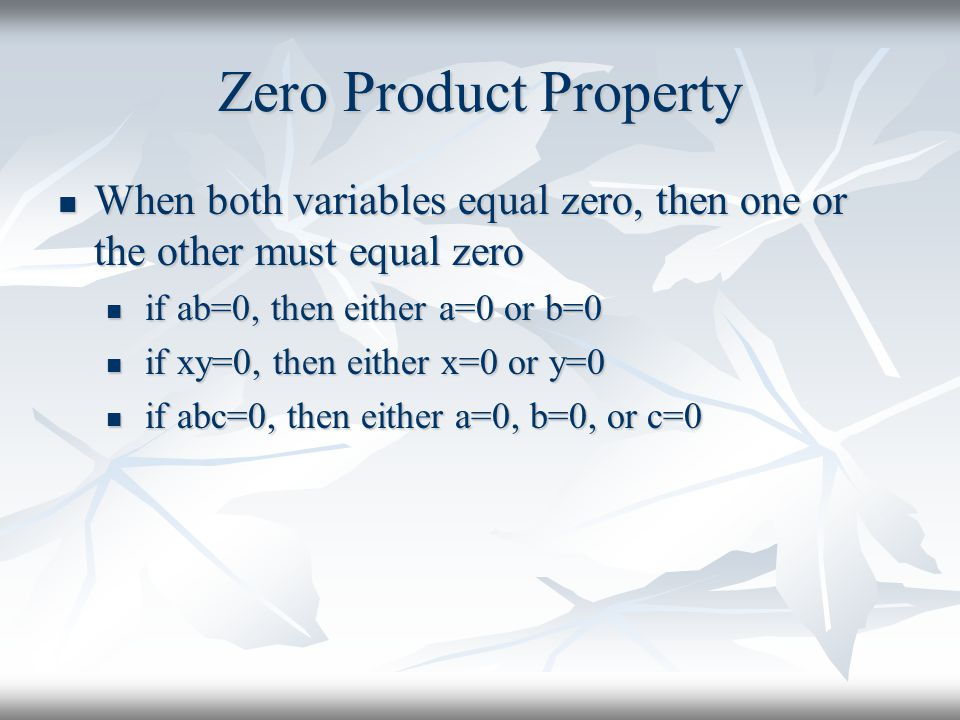 Zero Product Property When both variables equal zero, then one or the other must equal zero. if ab=0, then either a=0 or b=0.