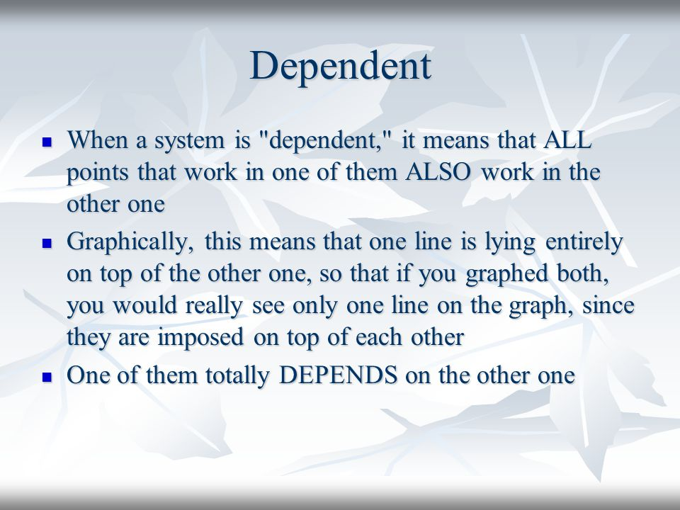 Dependent When a system is dependent, it means that ALL points that work in one of them ALSO work in the other one.