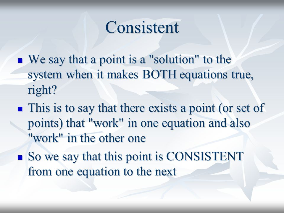Consistent We say that a point is a solution to the system when it makes BOTH equations true, right
