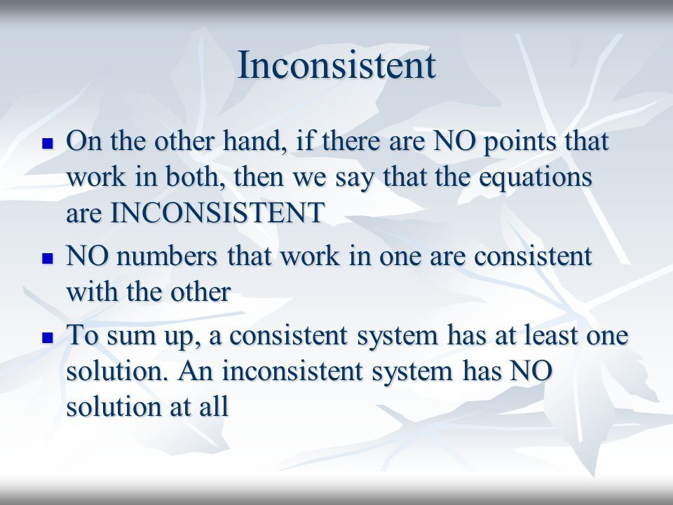 Inconsistent On the other hand, if there are NO points that work in both, then we say that the equations are INCONSISTENT.