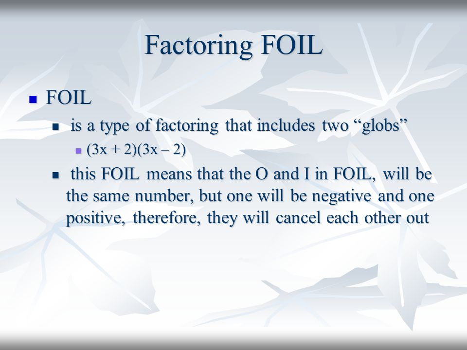 Factoring FOIL FOIL is a type of factoring that includes two globs