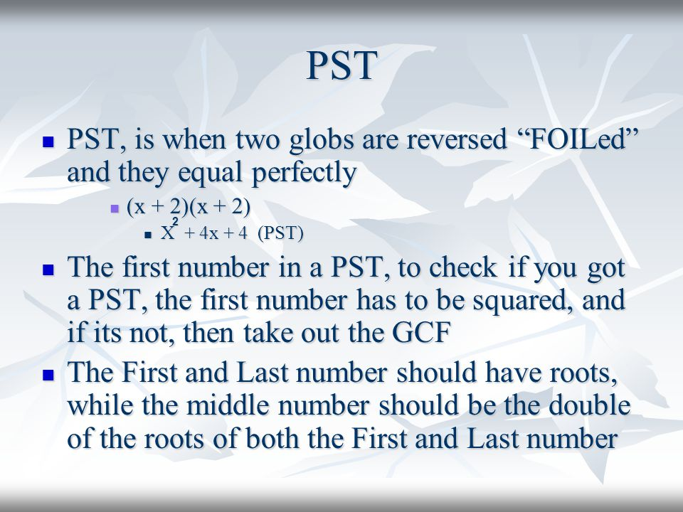 PST PST, is when two globs are reversed FOILed and they equal perfectly. (x + 2)(x + 2) X + 4x + 4 (PST)