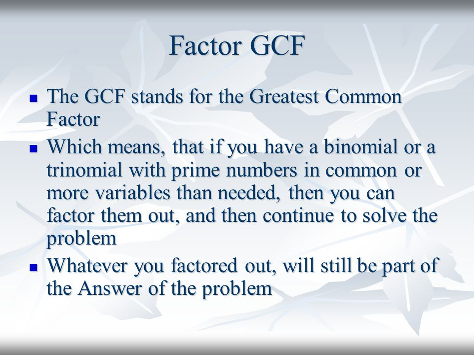 Factor GCF The GCF stands for the Greatest Common Factor