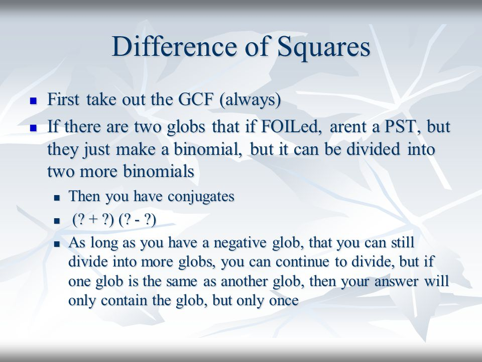 Difference of Squares First take out the GCF (always)