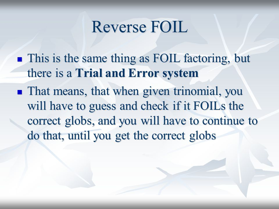 Reverse FOIL This is the same thing as FOIL factoring, but there is a Trial and Error system.