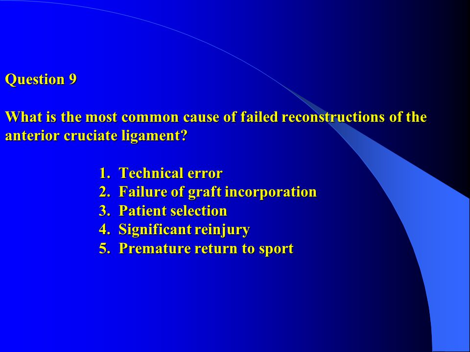 Question 9 What is the most common cause of failed reconstructions of the anterior cruciate ligament.