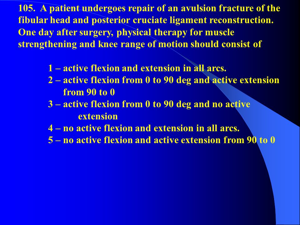 105. A patient undergoes repair of an avulsion fracture of the fibular head and posterior cruciate ligament reconstruction. One day after surgery, physical therapy for muscle strengthening and knee range of motion should consist of
