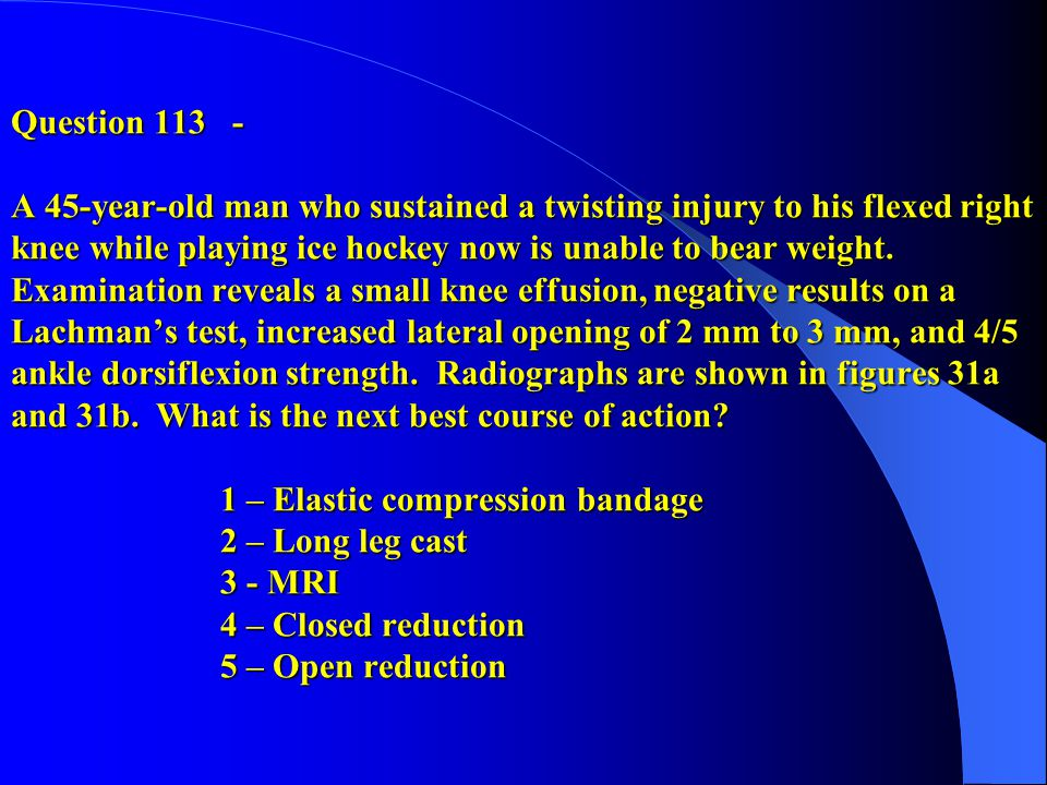 Question 113 - A 45-year-old man who sustained a twisting injury to his flexed right knee while playing ice hockey now is unable to bear weight.