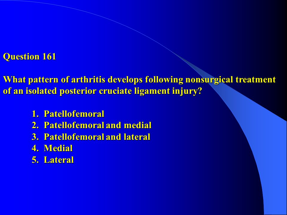 Question 161 What pattern of arthritis develops following nonsurgical treatment of an isolated posterior cruciate ligament injury.