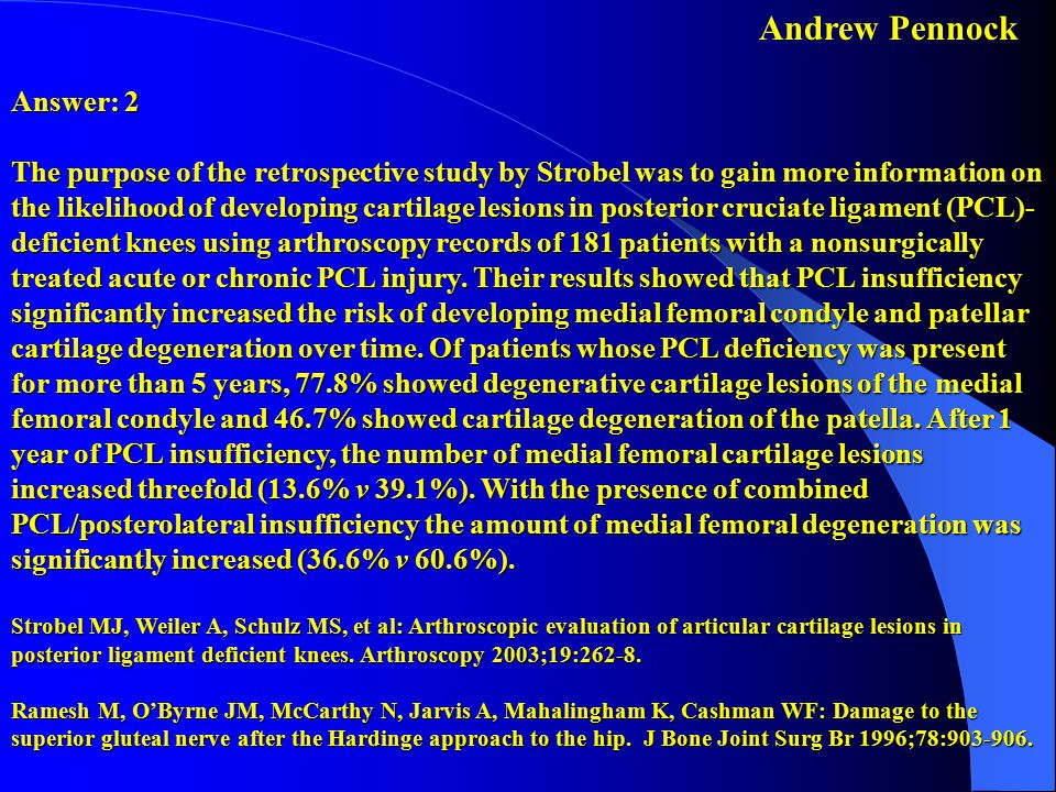 Answer: 2 The purpose of the retrospective study by Strobel was to gain more information on the likelihood of developing cartilage lesions in posterior cruciate ligament (PCL)-deficient knees using arthroscopy records of 181 patients with a nonsurgically treated acute or chronic PCL injury. Their results showed that PCL insufficiency significantly increased the risk of developing medial femoral condyle and patellar cartilage degeneration over time. Of patients whose PCL deficiency was present for more than 5 years, 77.8% showed degenerative cartilage lesions of the medial femoral condyle and 46.7% showed cartilage degeneration of the patella. After 1 year of PCL insufficiency, the number of medial femoral cartilage lesions increased threefold (13.6% v 39.1%). With the presence of combined PCL/posterolateral insufficiency the amount of medial femoral degeneration was significantly increased (36.6% v 60.6%). Strobel MJ, Weiler A, Schulz MS, et al: Arthroscopic evaluation of articular cartilage lesions in posterior ligament deficient knees. Arthroscopy 2003;19:262-8. Ramesh M, O'Byrne JM, McCarthy N, Jarvis A, Mahalingham K, Cashman WF: Damage to the superior gluteal nerve after the Hardinge approach to the hip. J Bone Joint Surg Br 1996;78:903-906.