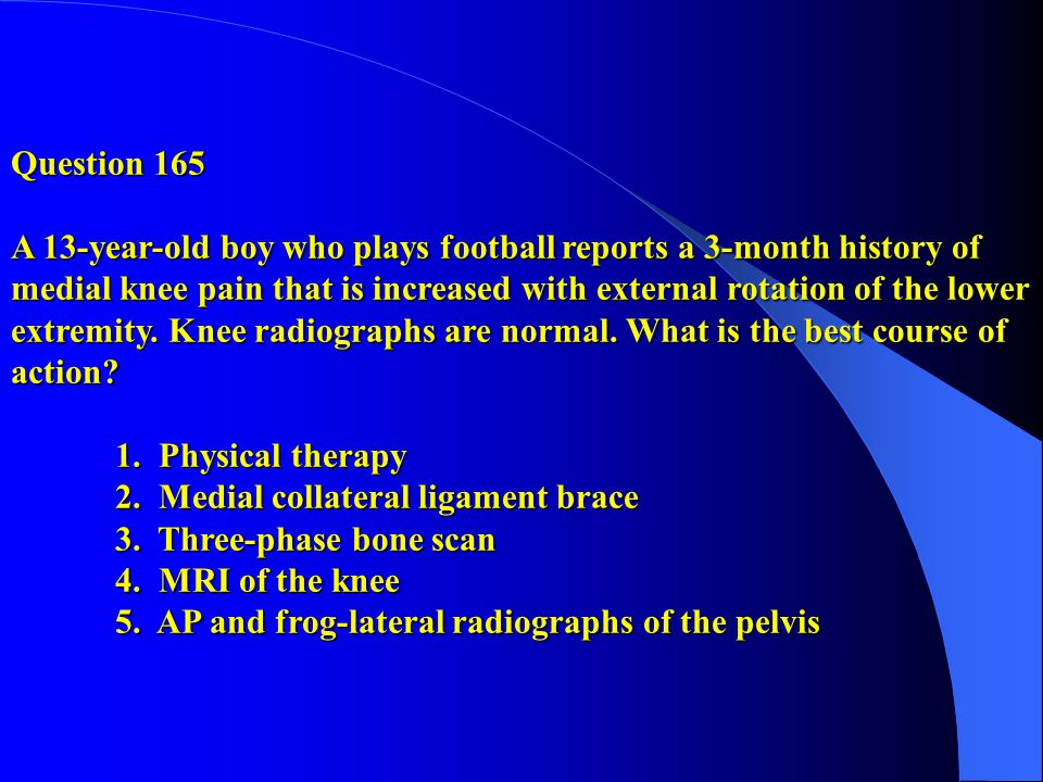 Question 165 A 13-year-old boy who plays football reports a 3-month history of medial knee pain that is increased with external rotation of the lower extremity.