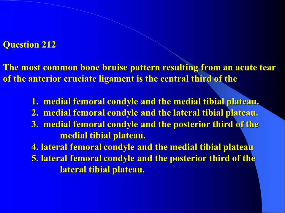 Question 212 The most common bone bruise pattern resulting from an acute tear of the anterior cruciate ligament is the central third of the 1.