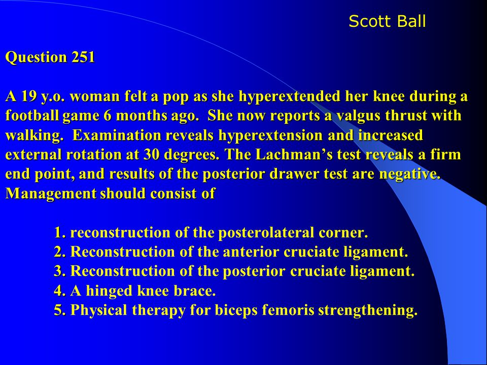 Question 251 A 19 y.o. woman felt a pop as she hyperextended her knee during a football game 6 months ago. She now reports a valgus thrust with walking. Examination reveals hyperextension and increased external rotation at 30 degrees. The Lachman's test reveals a firm end point, and results of the posterior drawer test are negative. Management should consist of 1. reconstruction of the posterolateral corner. 2. Reconstruction of the anterior cruciate ligament. 3. Reconstruction of the posterior cruciate ligament. 4. A hinged knee brace. 5. Physical therapy for biceps femoris strengthening.